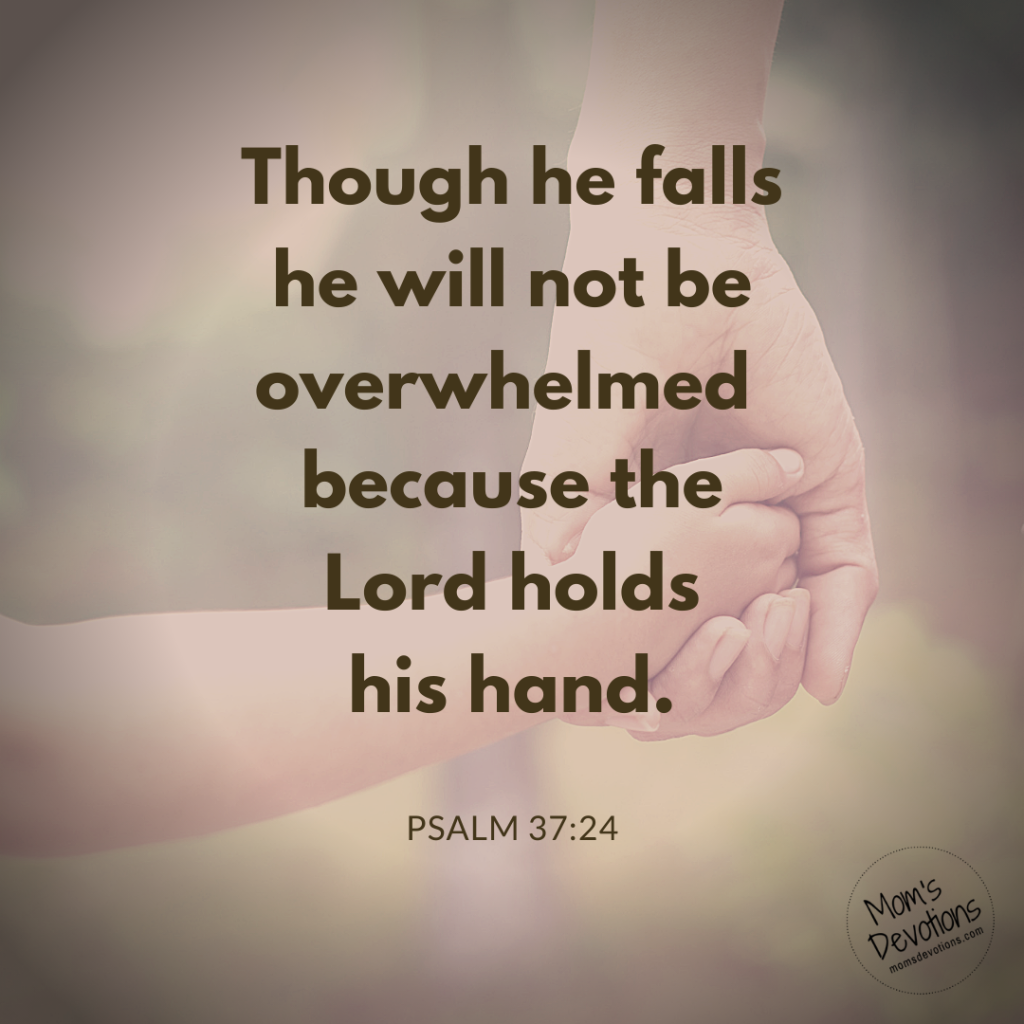 Though he fails he will not be overwhelmed because the Lord holds his hand.
