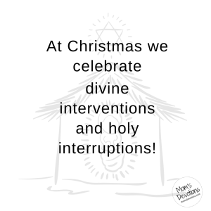 At Christmas we celebrate divine interventions and holy interruptions.